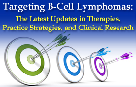Targeting B-Cell Lymphomas: The Latest Updates in Therapies, Practice Strategies, and Clinical Research